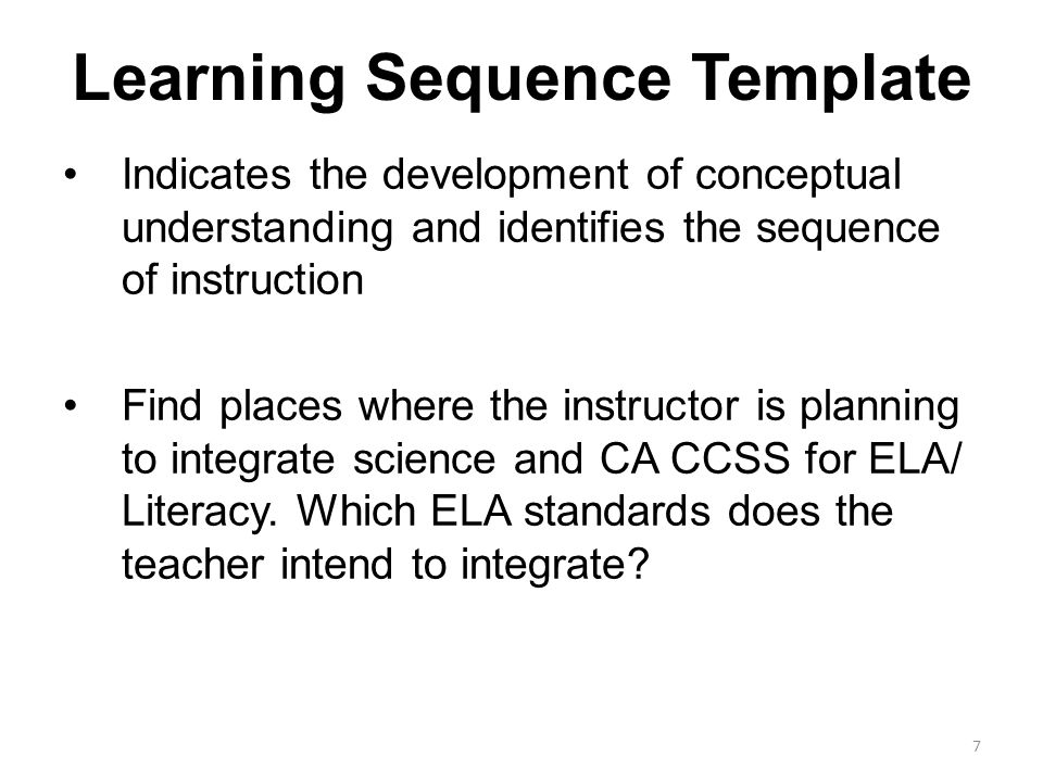 Learning Sequence Template Indicates the development of conceptual understanding and identifies the sequence of instruction Find places where the instructor is planning to integrate science and CA CCSS for ELA/ Literacy.