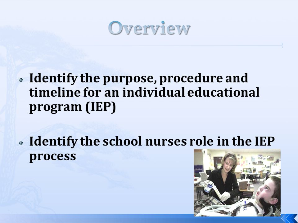  Identify the purpose, procedure and timeline for an individual educational program (IEP)  Identify the school nurses role in the IEP process