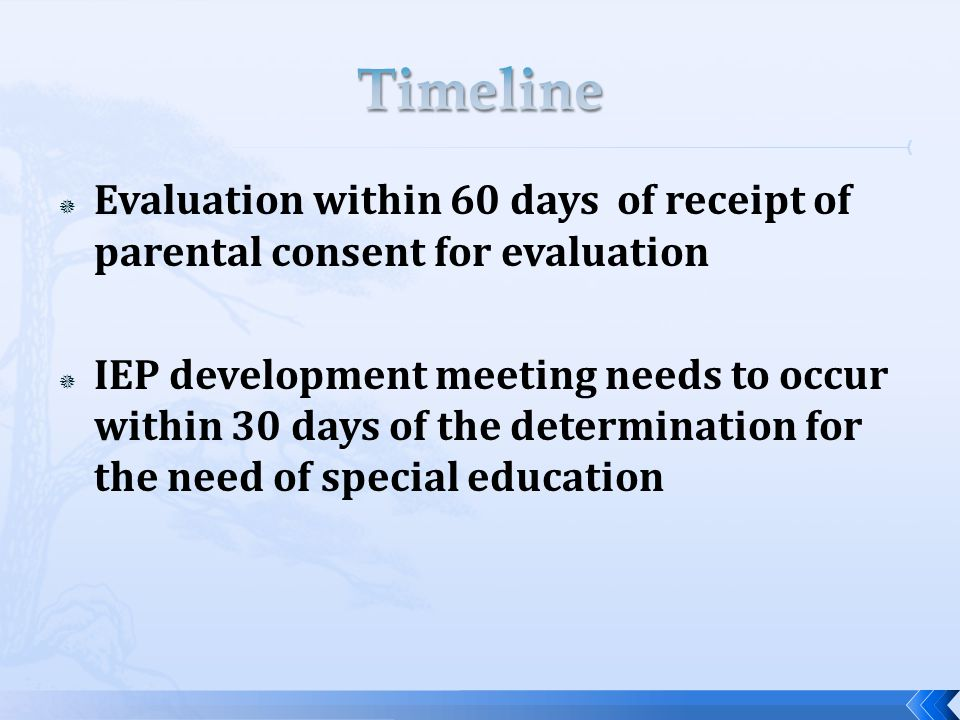  Evaluation within 60 days of receipt of parental consent for evaluation  IEP development meeting needs to occur within 30 days of the determination for the need of special education