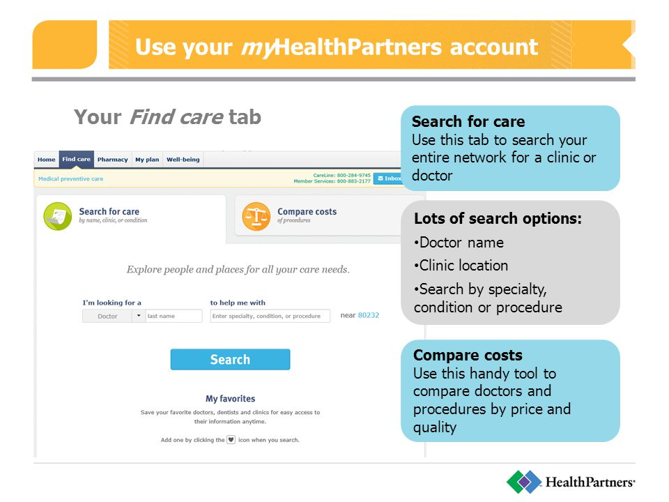 Use your myHealthPartners account Your Find care tab Search for care Use this tab to search your entire network for a clinic or doctor Lots of search options: Doctor name Clinic location Search by specialty, condition or procedure Compare costs Use this handy tool to compare doctors and procedures by price and quality