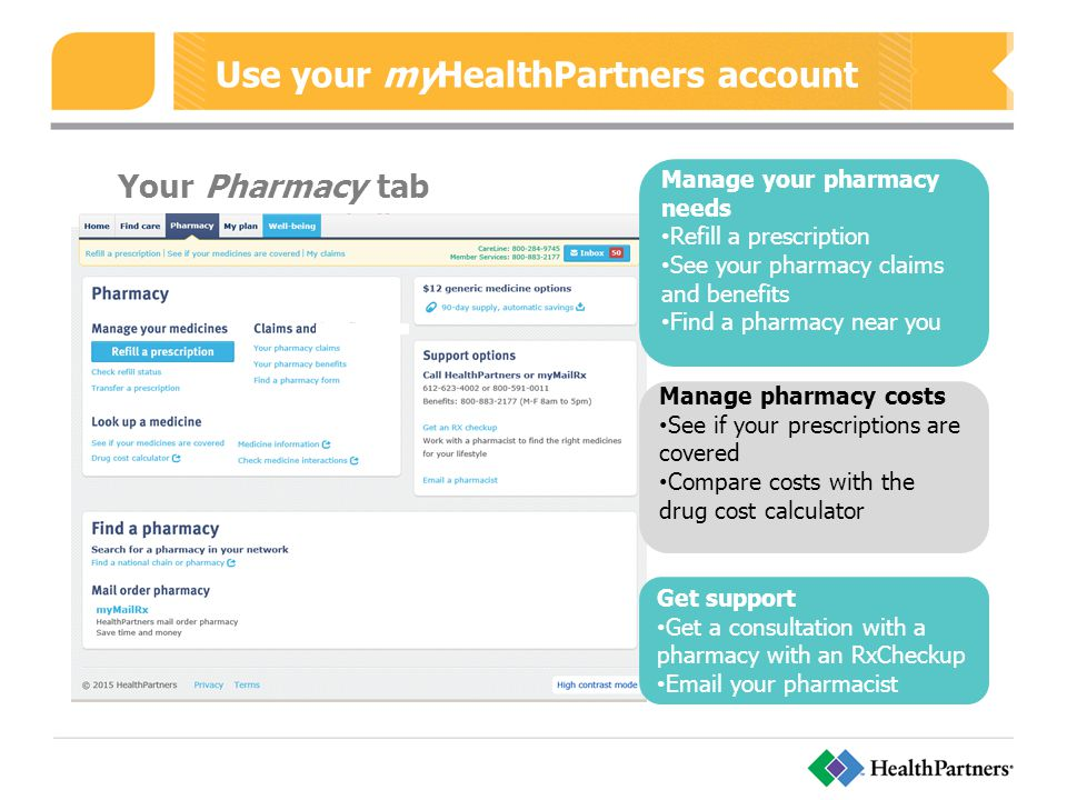 Use your myHealthPartners account Your Pharmacy tab Manage your pharmacy needs Refill a prescription See your pharmacy claims and benefits Find a pharmacy near you Manage pharmacy costs See if your prescriptions are covered Compare costs with the drug cost calculator Get support Get a consultation with a pharmacy with an RxCheckup  your pharmacist