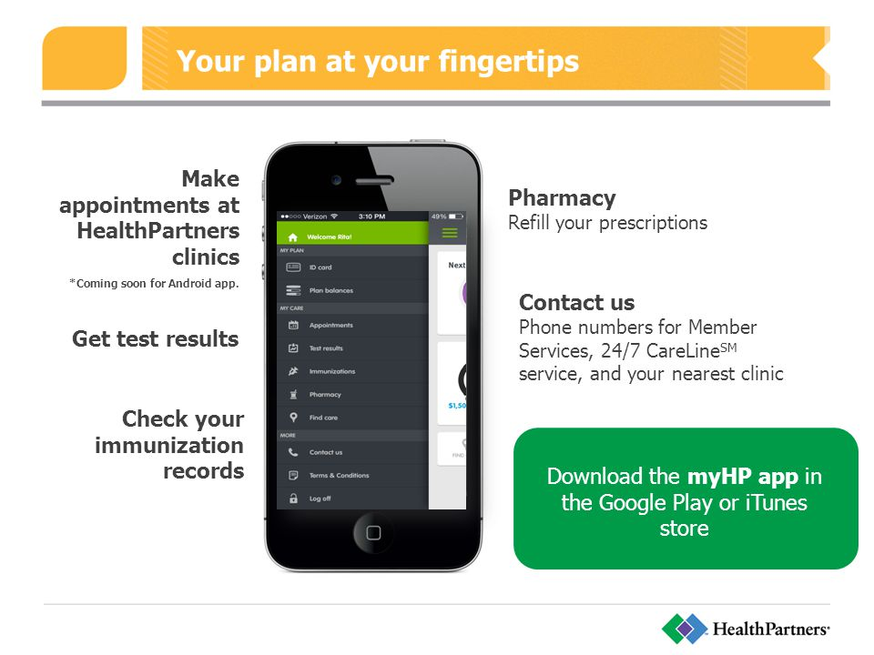 Your plan at your fingertips Make appointments at HealthPartners clinics *Coming soon for Android app.