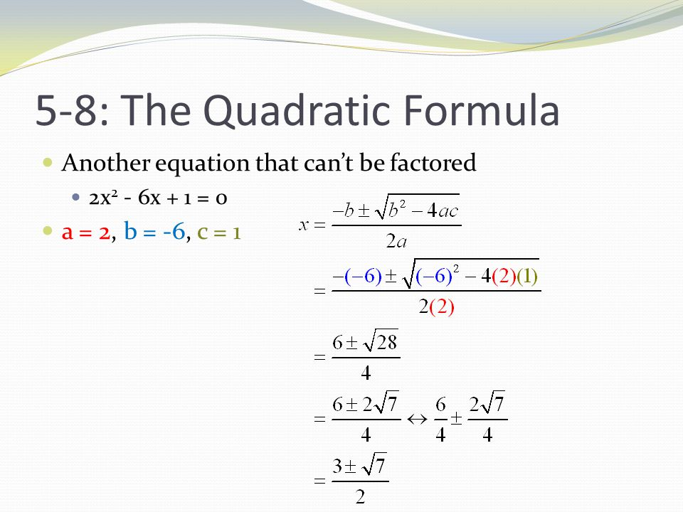5-8: The Quadratic Formula Another equation that can't be factored 2x 2 - 6x + 1 = 0 a = 2, b = -6, c = 1