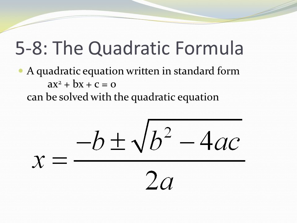 5-8: The Quadratic Formula A quadratic equation written in standard form ax 2 + bx + c = 0 can be solved with the quadratic equation
