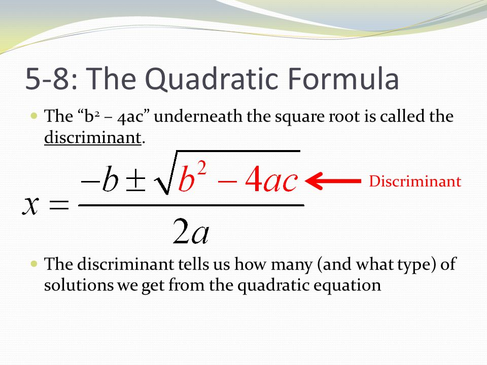 5-8: The Quadratic Formula The b 2 – 4ac underneath the square root is called the discriminant.