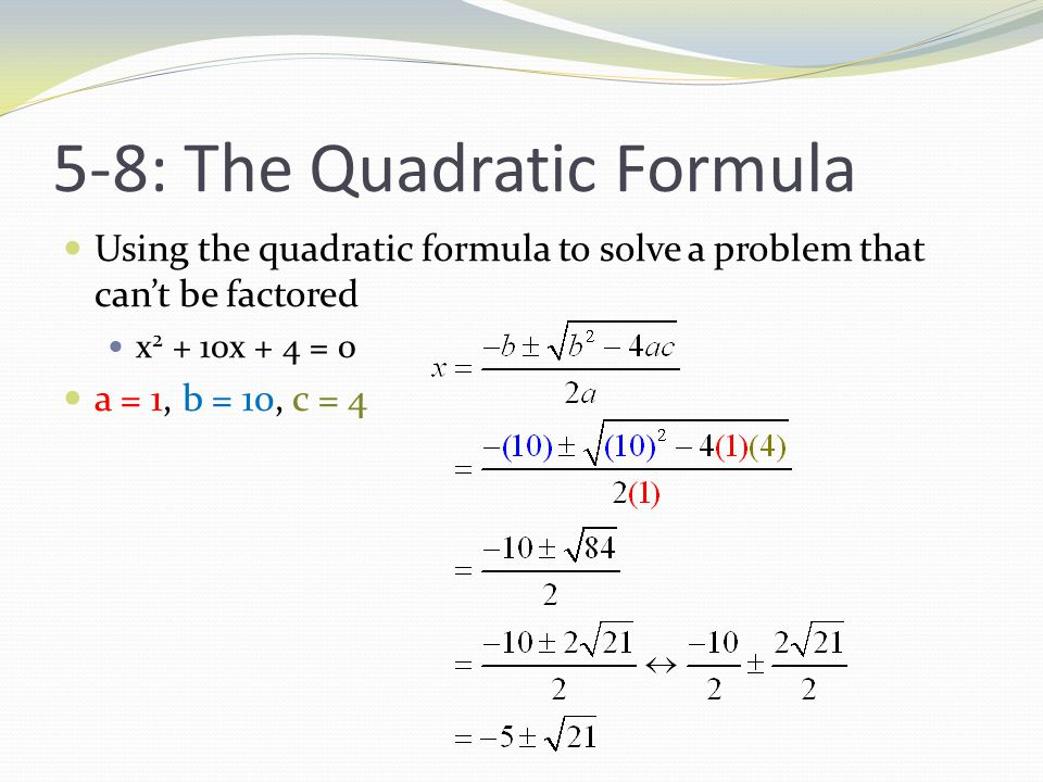 5-8: The Quadratic Formula Using the quadratic formula to solve a problem that can't be factored x x + 4 = 0 a = 1, b = 10, c = 4