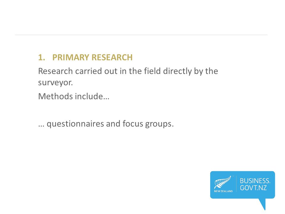 1.PRIMARY RESEARCH Research carried out in the field directly by the surveyor.