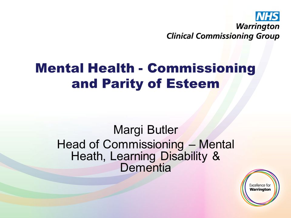 Mental Health - Commissioning and Parity of Esteem Margi Butler Head of Commissioning – Mental Heath, Learning Disability & Dementia