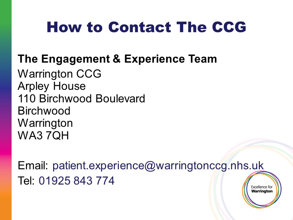 How to Contact The CCG The Engagement & Experience Team Warrington CCG Arpley House 110 Birchwood Boulevard Birchwood Warrington WA3 7QH   Tel:
