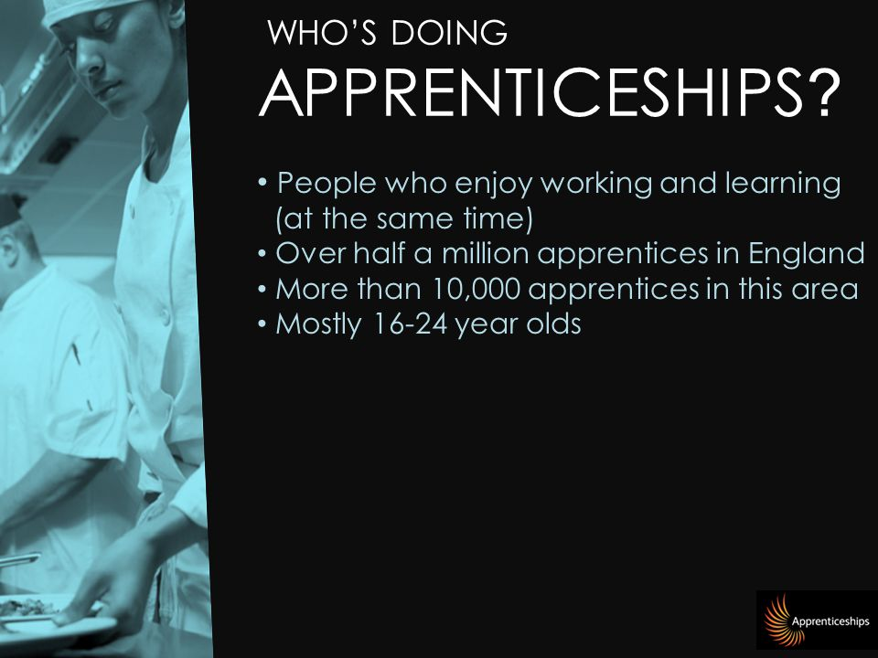 People who enjoy working and learning (at the same time) Over half a million apprentices in England More than 10,000 apprentices in this area Mostly year olds WHO'S DOING APPRENTICESHIPS