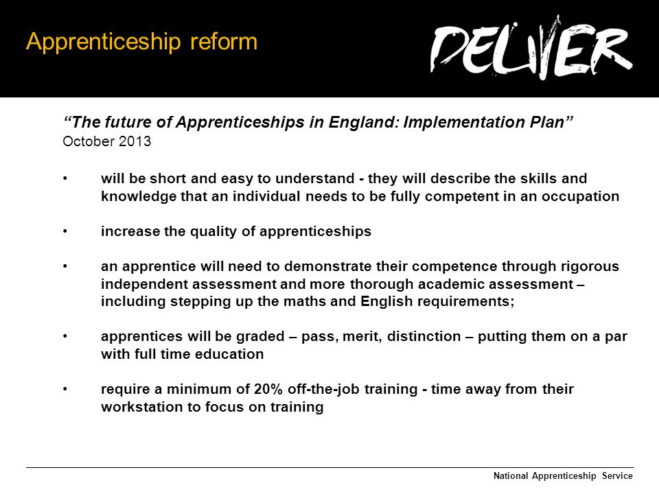 Apprenticeship reform The future of Apprenticeships in England: Implementation Plan October 2013 will be short and easy to understand - they will describe the skills and knowledge that an individual needs to be fully competent in an occupation increase the quality of apprenticeships an apprentice will need to demonstrate their competence through rigorous independent assessment and more thorough academic assessment – including stepping up the maths and English requirements; apprentices will be graded – pass, merit, distinction – putting them on a par with full time education require a minimum of 20% off-the-job training - time away from their workstation to focus on training National Apprenticeship Service