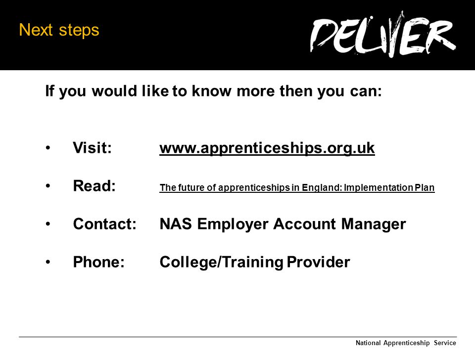 Next steps If you would like to know more then you can: Visit:   Read: The future of apprenticeships in England: Implementation Plan The future of apprenticeships in England: Implementation Plan Contact:NAS Employer Account Manager Phone:College/Training Provider National Apprenticeship Service