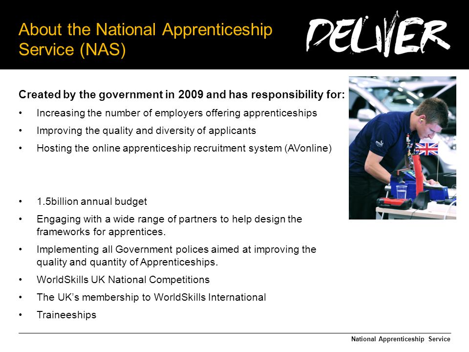 About the National Apprenticeship Service (NAS) National Apprenticeship Service Created by the government in 2009 and has responsibility for: Increasing the number of employers offering apprenticeships Improving the quality and diversity of applicants Hosting the online apprenticeship recruitment system (AVonline) 1.5billion annual budget Engaging with a wide range of partners to help design the frameworks for apprentices.