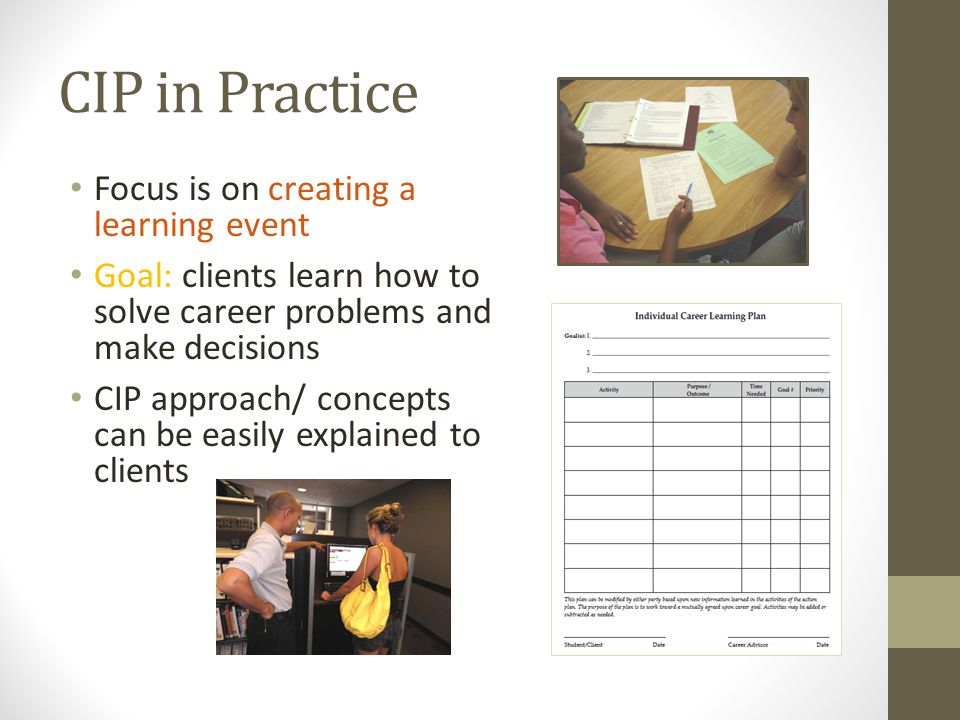 CIP in Practice Focus is on creating a learning event Goal: clients learn how to solve career problems and make decisions CIP approach/ concepts can be easily explained to clients