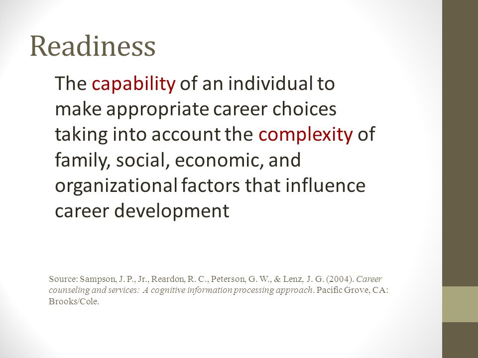 Readiness The capability of an individual to make appropriate career choices taking into account the complexity of family, social, economic, and organizational factors that influence career development Source: Sampson, J.