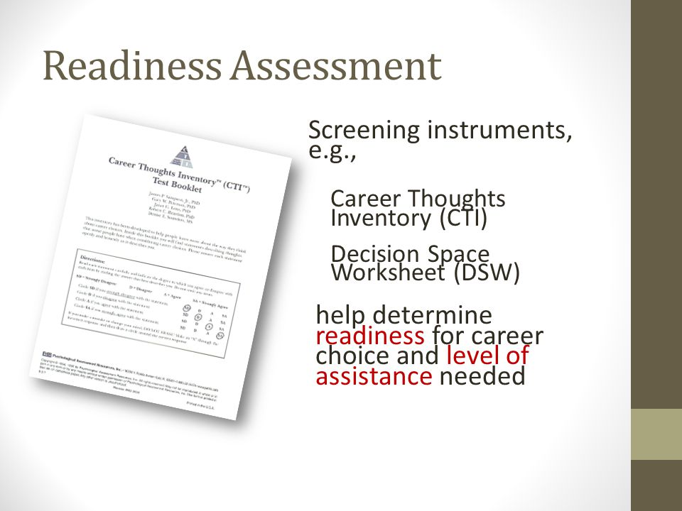 Readiness Assessment Screening instruments, e.g., Career Thoughts Inventory (CTI) Decision Space Worksheet (DSW) help determine readiness for career choice and level of assistance needed