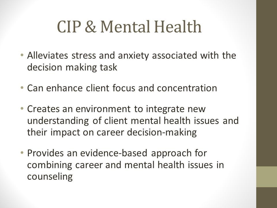 CIP & Mental Health Alleviates stress and anxiety associated with the decision making task Can enhance client focus and concentration Creates an environment to integrate new understanding of client mental health issues and their impact on career decision-making Provides an evidence-based approach for combining career and mental health issues in counseling