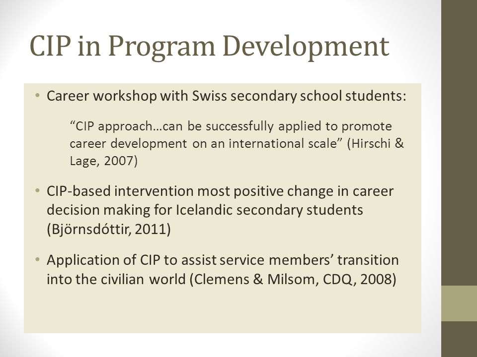 CIP in Program Development Career workshop with Swiss secondary school students: CIP approach…can be successfully applied to promote career development on an international scale (Hirschi & Lage, 2007) CIP-based intervention most positive change in career decision making for Icelandic secondary students (Björnsdóttir, 2011) Application of CIP to assist service members' transition into the civilian world (Clemens & Milsom, CDQ, 2008)