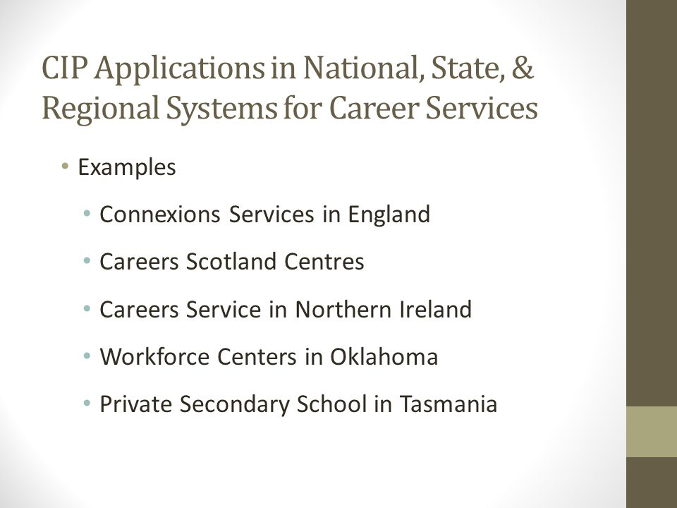 CIP Applications in National, State, & Regional Systems for Career Services Examples Connexions Services in England Careers Scotland Centres Careers Service in Northern Ireland Workforce Centers in Oklahoma Private Secondary School in Tasmania