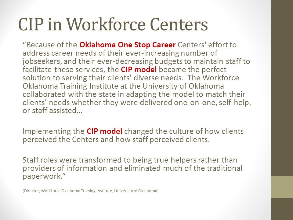 CIP in Workforce Centers Because of the Oklahoma One Stop Career Centers effort to address career needs of their ever-increasing number of jobseekers, and their ever-decreasing budgets to maintain staff to facilitate these services, the CIP model became the perfect solution to serving their clients diverse needs.