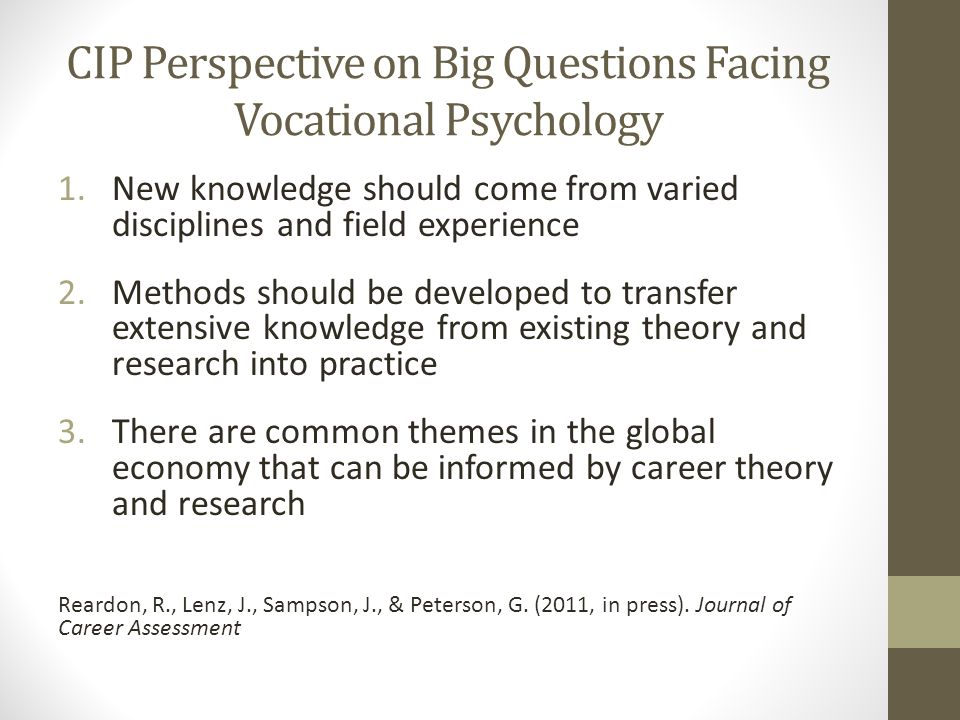 CIP Perspective on Big Questions Facing Vocational Psychology 1.New knowledge should come from varied disciplines and field experience 2.Methods should be developed to transfer extensive knowledge from existing theory and research into practice 3.There are common themes in the global economy that can be informed by career theory and research Reardon, R., Lenz, J., Sampson, J., & Peterson, G.
