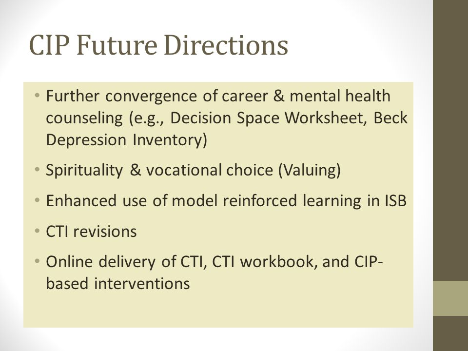 CIP Future Directions Further convergence of career & mental health counseling (e.g., Decision Space Worksheet, Beck Depression Inventory) Spirituality & vocational choice (Valuing) Enhanced use of model reinforced learning in ISB CTI revisions Online delivery of CTI, CTI workbook, and CIP- based interventions