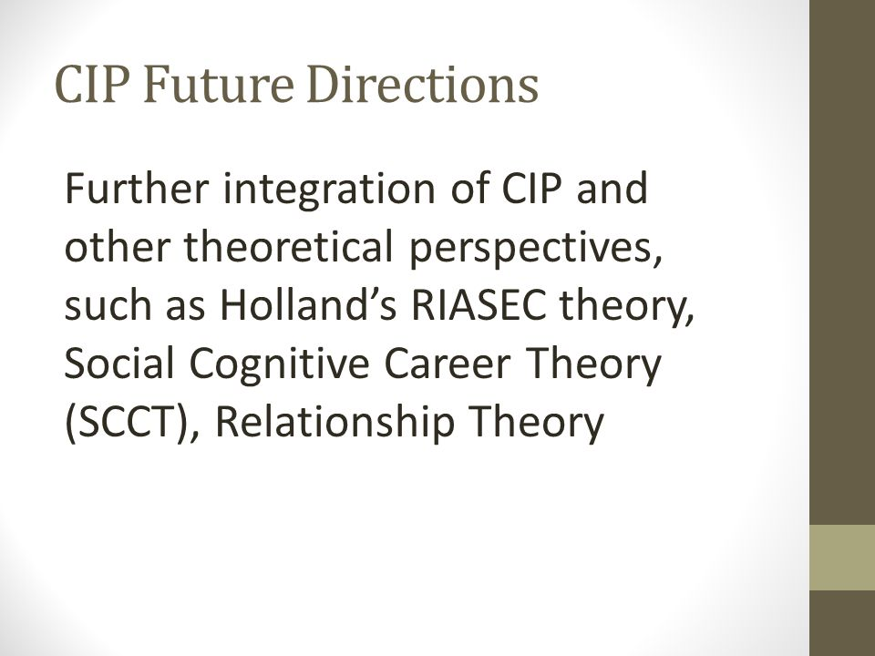 CIP Future Directions Further integration of CIP and other theoretical perspectives, such as Holland's RIASEC theory, Social Cognitive Career Theory (SCCT), Relationship Theory