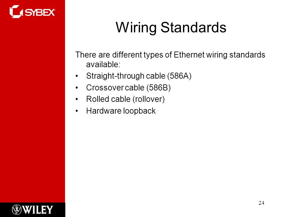 Wiring Standards 24 There are different types of Ethernet wiring standards available: Straight-through cable (586A) Crossover cable (586B) Rolled cable (rollover) Hardware loopback