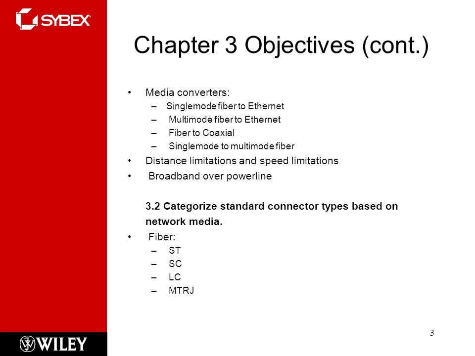 Chapter 3 Objectives (cont.) Media converters: –Singlemode fiber to Ethernet – Multimode fiber to Ethernet – Fiber to Coaxial – Singlemode to multimode fiber Distance limitations and speed limitations Broadband over powerline 3.2 Categorize standard connector types based on network media.
