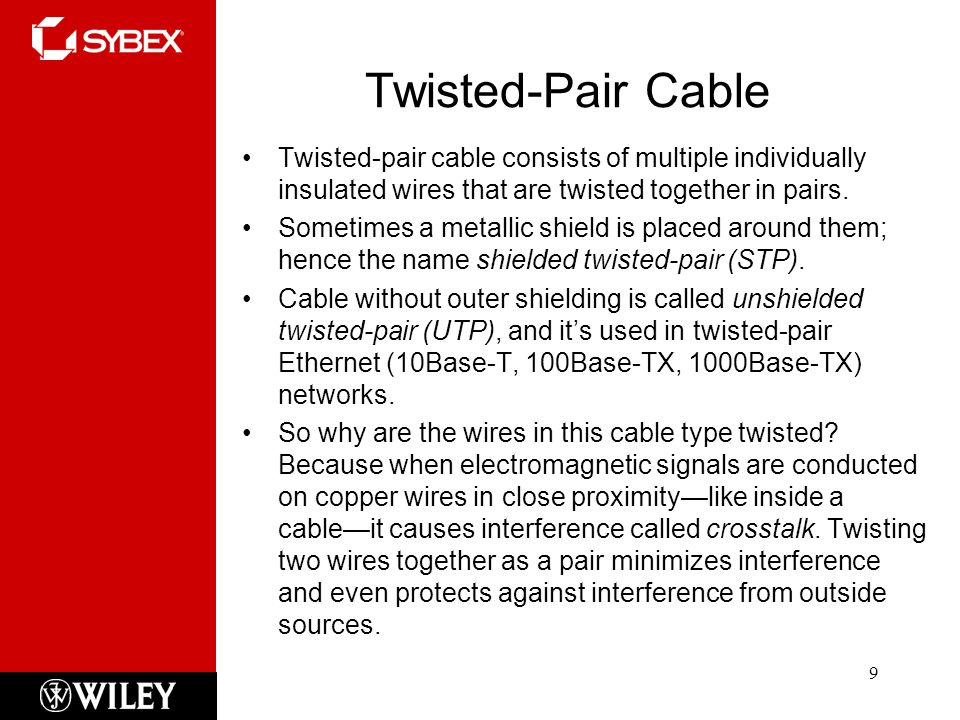 Twisted-Pair Cable 9 Twisted-pair cable consists of multiple individually insulated wires that are twisted together in pairs.