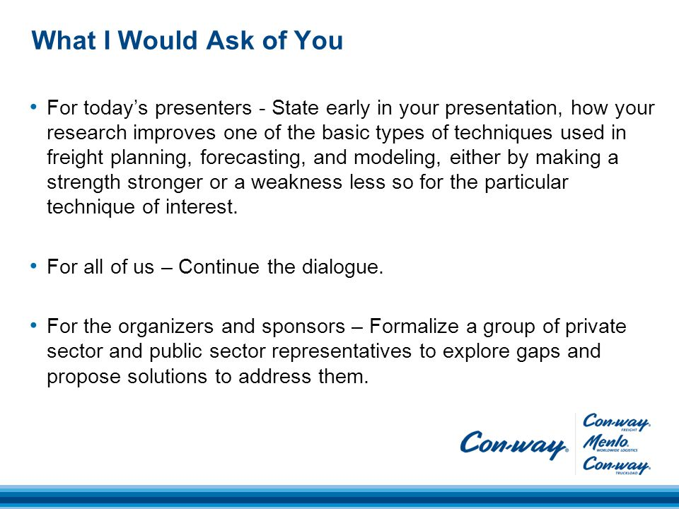 What I Would Ask of You For today's presenters - State early in your presentation, how your research improves one of the basic types of techniques used in freight planning, forecasting, and modeling, either by making a strength stronger or a weakness less so for the particular technique of interest.