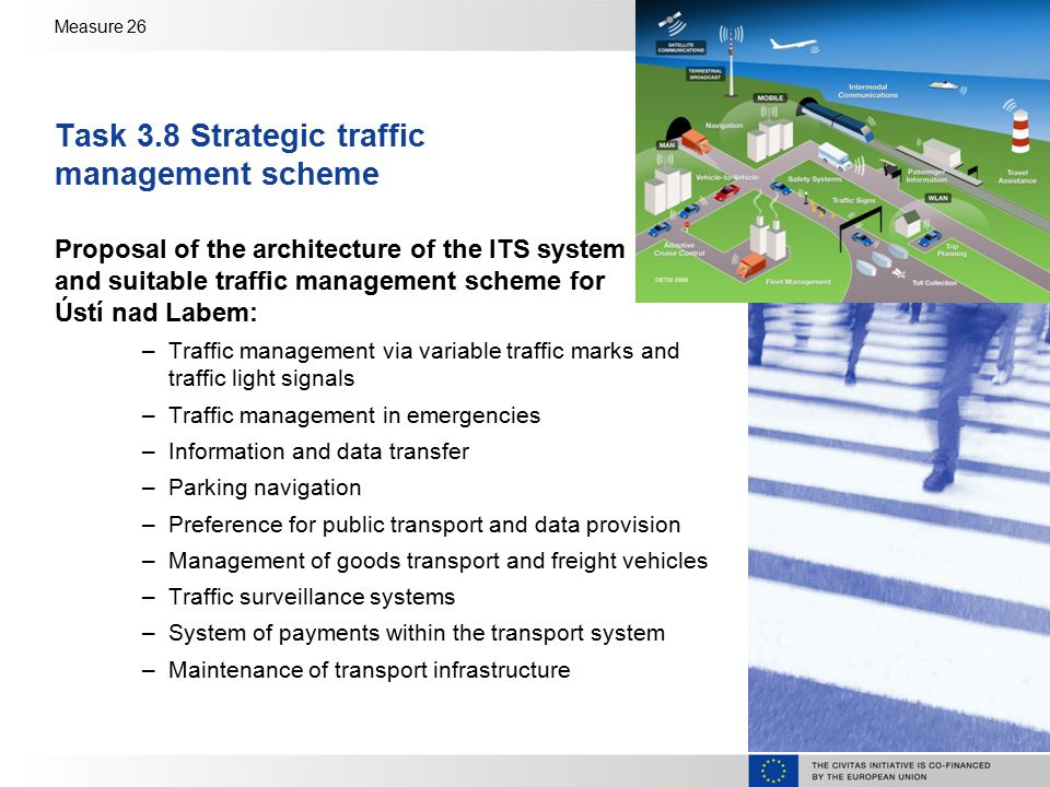 Measure 26 Task 3.8 Strategic traffic management scheme Proposal of the architecture of the ITS system and suitable traffic management scheme for Ústí nad Labem: –Traffic management via variable traffic marks and traffic light signals –Traffic management in emergencies –Information and data transfer –Parking navigation –Preference for public transport and data provision –Management of goods transport and freight vehicles –Traffic surveillance systems –System of payments within the transport system –Maintenance of transport infrastructure