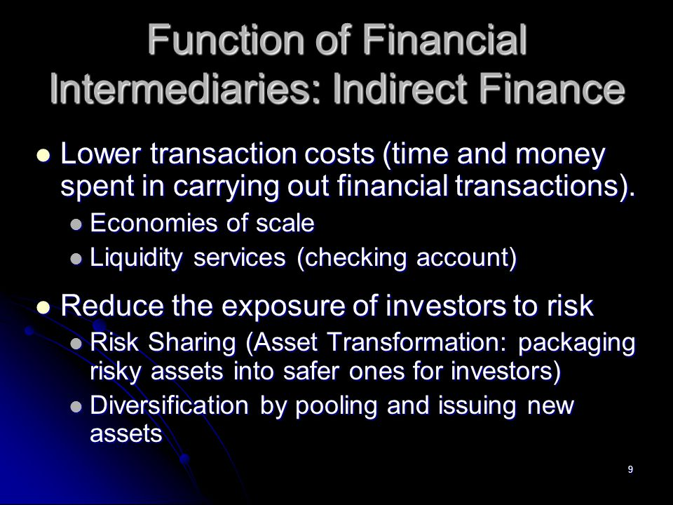 9 Function of Financial Intermediaries: Indirect Finance Lower transaction costs (time and money spent in carrying out financial transactions).
