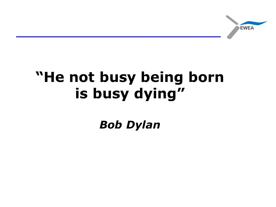 He not busy being born is busy dying Bob Dylan