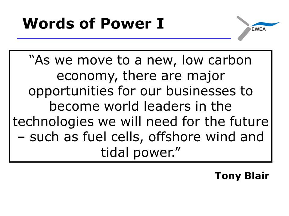Words of Power I As we move to a new, low carbon economy, there are major opportunities for our businesses to become world leaders in the technologies we will need for the future – such as fuel cells, offshore wind and tidal power. Tony Blair