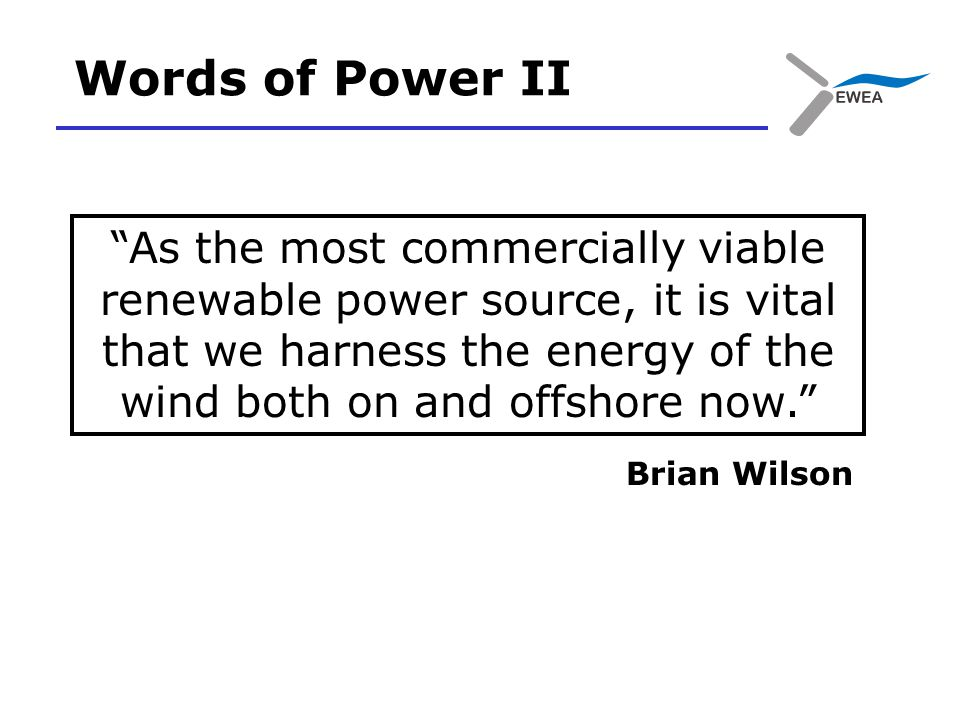 Words of Power II As the most commercially viable renewable power source, it is vital that we harness the energy of the wind both on and offshore now. Brian Wilson