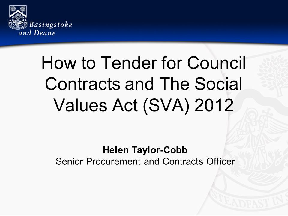 How to Tender for Council Contracts and The Social Values Act (SVA) 2012 Helen Taylor-Cobb Senior Procurement and Contracts Officer