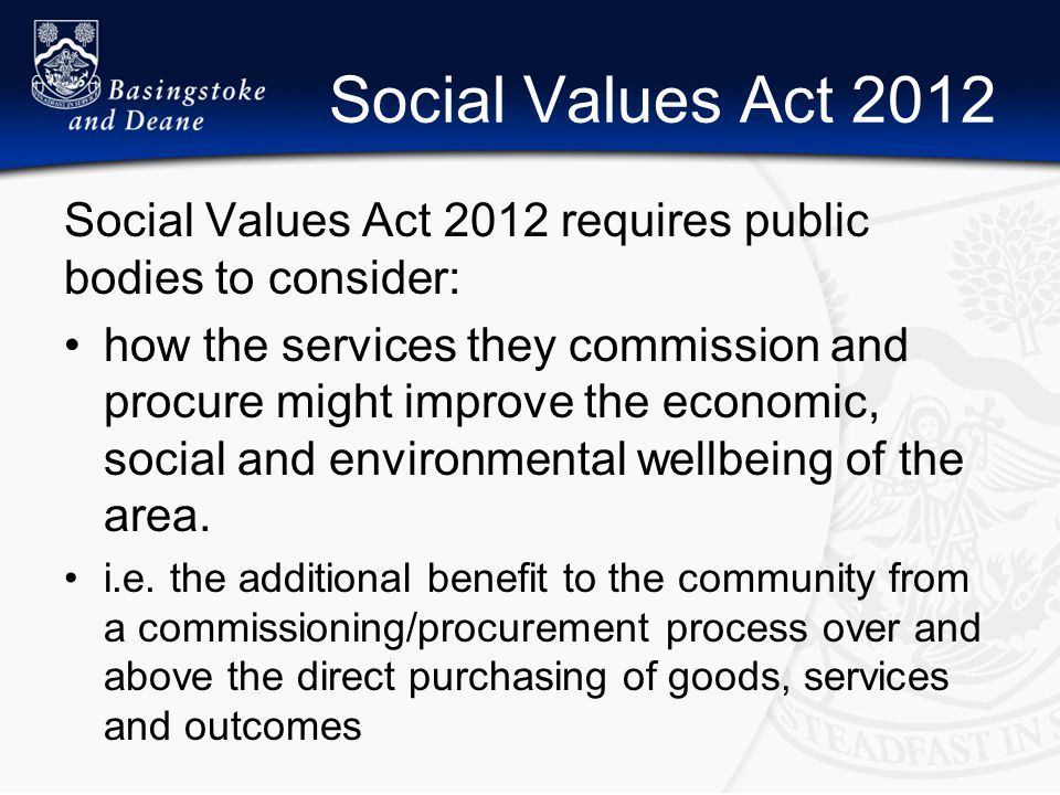 Social Values Act 2012 Social Values Act 2012 requires public bodies to consider: how the services they commission and procure might improve the economic, social and environmental wellbeing of the area.