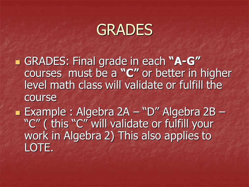 GRADES GRADES: Final grade in each A-G courses must be a C or better in higher level math class will validate or fulfill the course GRADES: Final grade in each A-G courses must be a C or better in higher level math class will validate or fulfill the course Example : Algebra 2A – D Algebra 2B – C ( this C will validate or fulfill your work in Algebra 2) This also applies to LOTE.