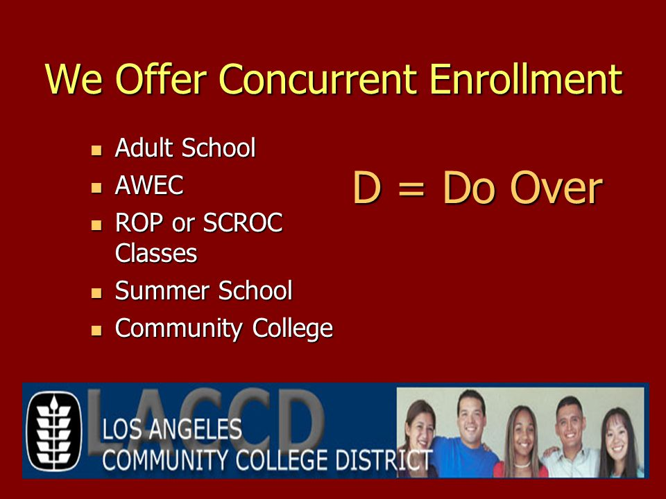 We Offer Concurrent Enrollment Adult School Adult School AWEC AWEC ROP or SCROC Classes ROP or SCROC Classes Summer School Summer School Community College Community College D = Do Over