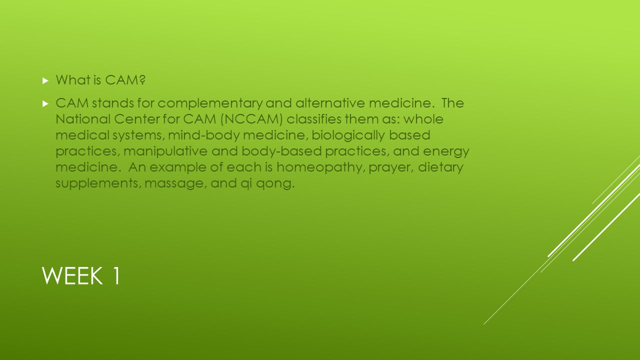 WEEK 1  What is CAM.  CAM stands for complementary and alternative medicine.