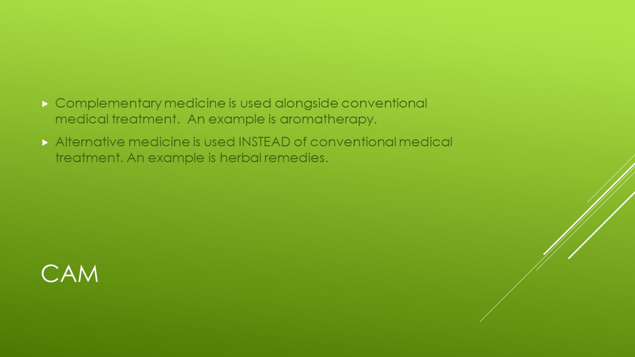 CAM  Complementary medicine is used alongside conventional medical treatment.