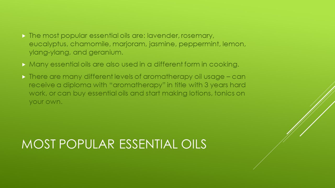 MOST POPULAR ESSENTIAL OILS  The most popular essential oils are: lavender, rosemary, eucalyptus, chamomile, marjoram, jasmine, peppermint, lemon, ylang-ylang, and geranium.