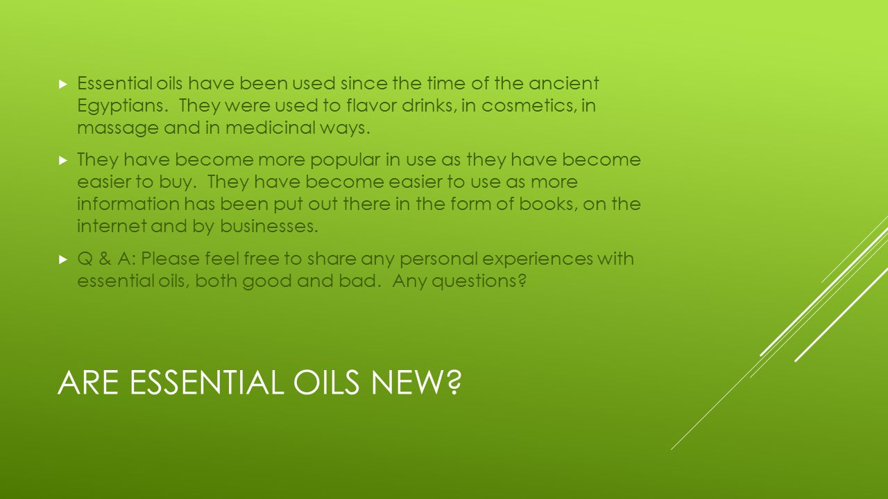 ARE ESSENTIAL OILS NEW.  Essential oils have been used since the time of the ancient Egyptians.