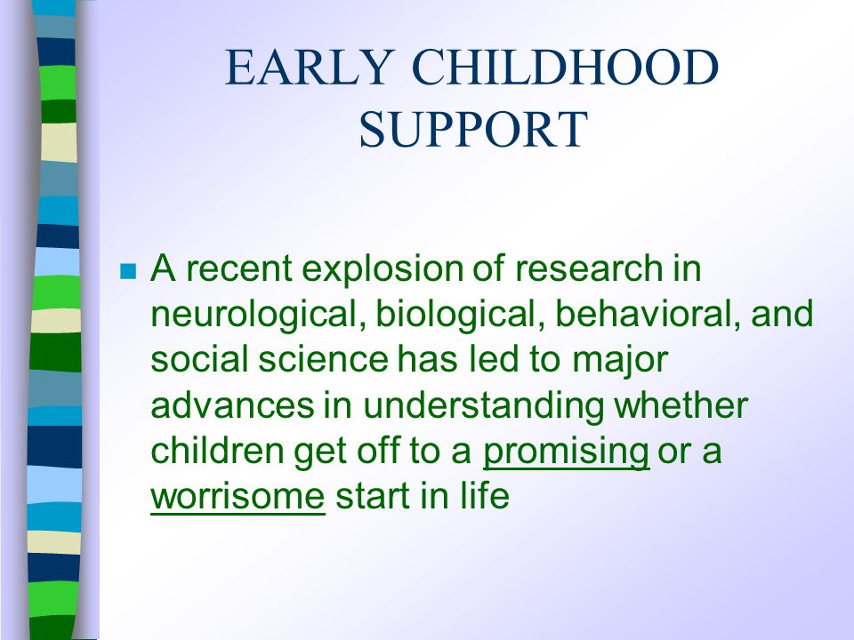 EARLY CHILDHOOD SUPPORT n A recent explosion of research in neurological, biological, behavioral, and social science has led to major advances in understanding whether children get off to a promising or a worrisome start in life