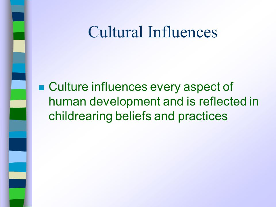 Cultural Influences n Culture influences every aspect of human development and is reflected in childrearing beliefs and practices