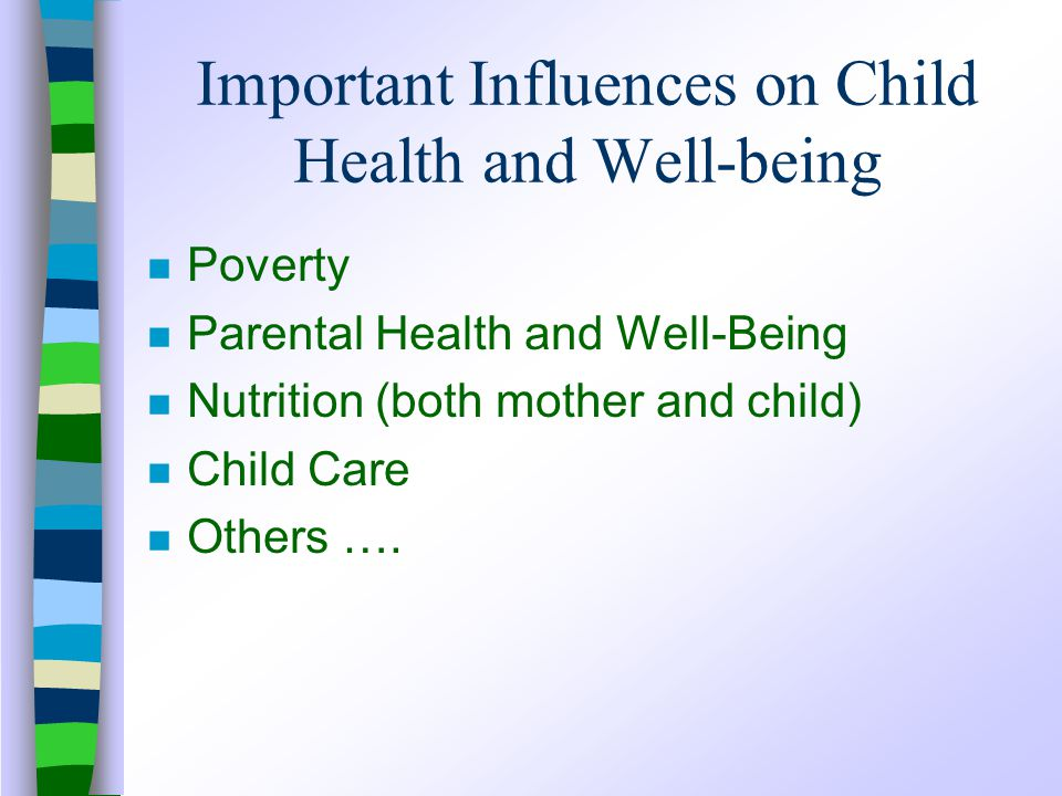 Important Influences on Child Health and Well-being n Poverty n Parental Health and Well-Being n Nutrition (both mother and child) n Child Care n Others ….