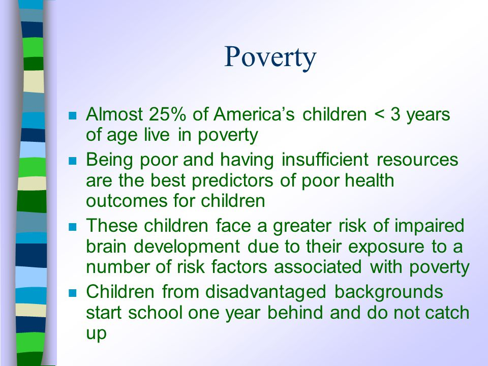 Poverty n Almost 25% of America's children < 3 years of age live in poverty n Being poor and having insufficient resources are the best predictors of poor health outcomes for children n These children face a greater risk of impaired brain development due to their exposure to a number of risk factors associated with poverty n Children from disadvantaged backgrounds start school one year behind and do not catch up