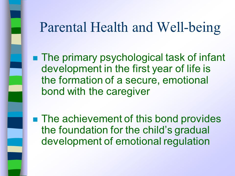 Parental Health and Well-being n The primary psychological task of infant development in the first year of life is the formation of a secure, emotional bond with the caregiver n The achievement of this bond provides the foundation for the child's gradual development of emotional regulation