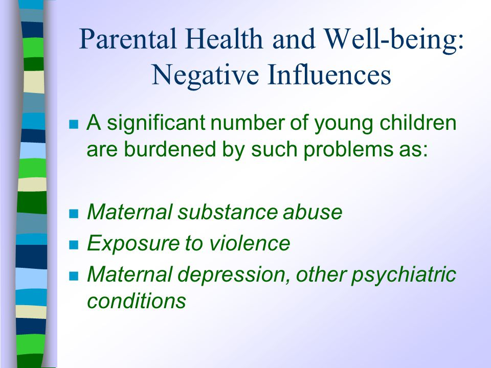Parental Health and Well-being: Negative Influences n A significant number of young children are burdened by such problems as: n Maternal substance abuse n Exposure to violence n Maternal depression, other psychiatric conditions